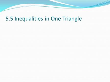 5.5 Inequalities in One Triangle. Objectives: Students will analyze triangle measurements to decide which side is longest & which angle is largest; students.