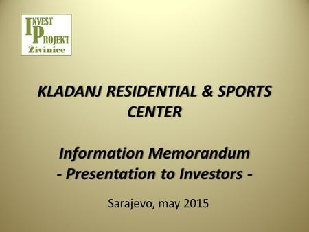 KLADANJ RESIDENTIAL & SPORTS CENTER Information Memorandum - Presentation to Investors - Sarajevo, may 2015.