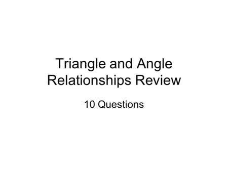 Triangle and Angle Relationships Review 10 Questions.