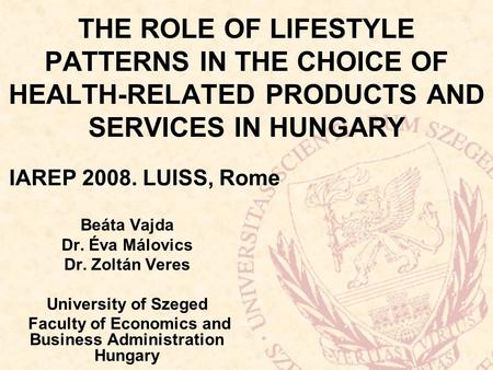 THE ROLE OF LIFESTYLE PATTERNS IN THE CHOICE OF HEALTH-RELATED PRODUCTS AND SERVICES IN HUNGARY Beáta Vajda Dr. Éva Málovics Dr. Zoltán Veres University.
