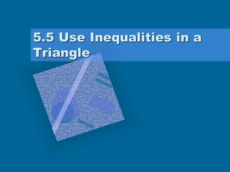 5.5 Use Inequalities in a Triangle. Theorems If one side of a triangle is longer than another side, –then the angle opposite the longer side is larger.