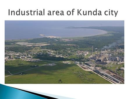 There are two industrial areas :  production and development zone near Kunda port, total area 130 ha;  development zone in Tööstuse Street, total area.