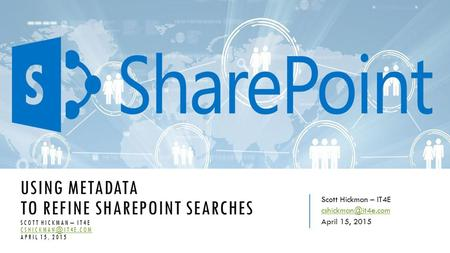 USING METADATA TO REFINE SHAREPOINT SEARCHES SCOTT HICKMAN – IT4E APRIL 15, 2015 Scott Hickman – IT4E