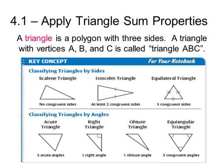 "4.1 – Apply Triangle Sum Properties A triangle is a polygon with three sides. A triangle with vertices A, B, and C is called ""triangle ABC""."