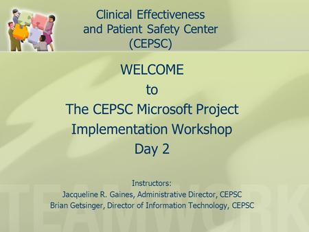 WELCOME to The CEPSC Microsoft Project Implementation Workshop Day 2 Instructors: Jacqueline R. Gaines, Administrative Director, CEPSC Brian Getsinger,