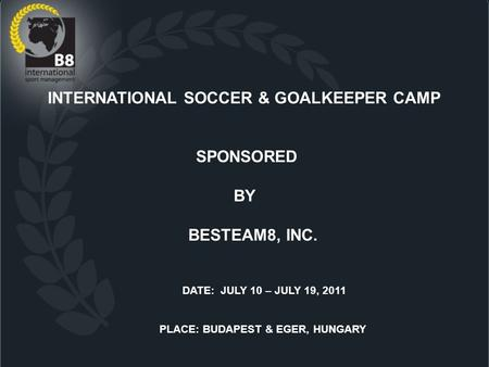 INTERNATIONAL SOCCER & GOALKEEPER CAMP SPONSORED BY BESTEAM8, INC. DATE: JULY 10 – JULY 19, 2011 PLACE: BUDAPEST & EGER, HUNGARY.