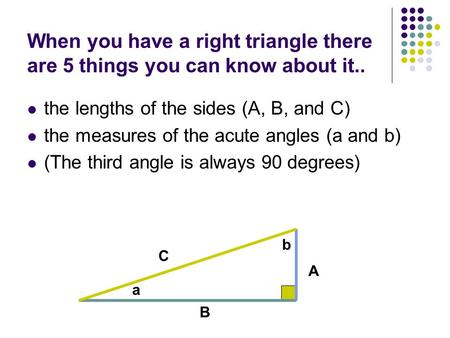When you have a right triangle there are 5 things you can know about it.. the lengths of the sides (A, B, and C) the measures of the acute angles (a and.