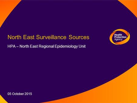 North East Surveillance Sources HPA – North East Regional Epidemiology Unit 05 October 2015.