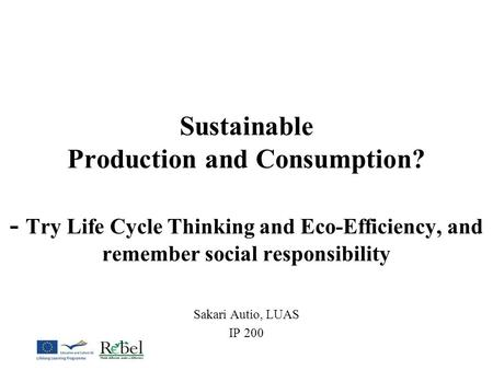 Sustainable Production and Consumption? - Try Life Cycle Thinking and Eco-Efficiency, and remember social responsibility Sakari Autio, LUAS IP 200.