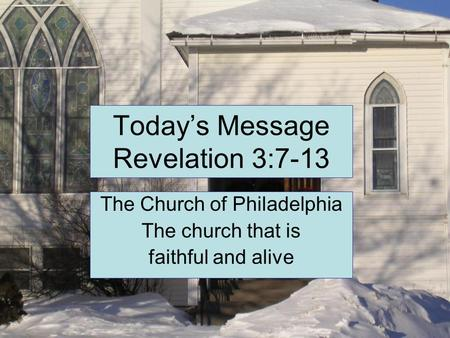 Today's Message Revelation 3:7-13 The Church of Philadelphia The church that is faithful and alive.