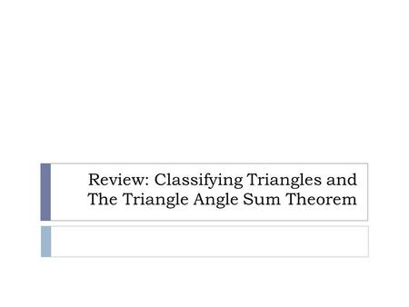 Review: Classifying Triangles and The Triangle Angle Sum Theorem
