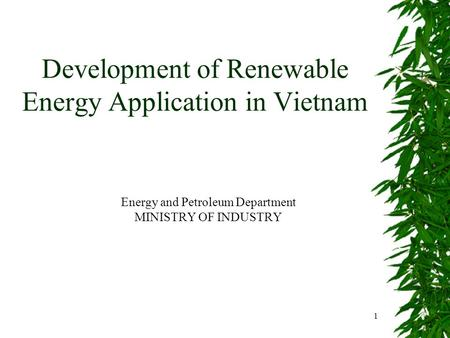 1 Development of Renewable Energy Application in Vietnam Energy and Petroleum Department MINISTRY OF INDUSTRY.