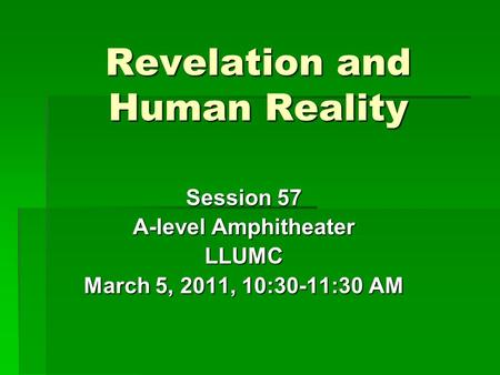 Revelation and Human Reality Session 57 A-level Amphitheater LLUMC March 5, 2011, 10:30-11:30 AM.