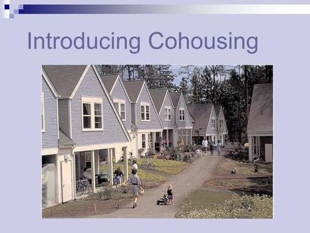 Introducing Cohousing. The modern housing dilemma Traditional forms of housing in America no longer address the needs of many people. Things we once took.