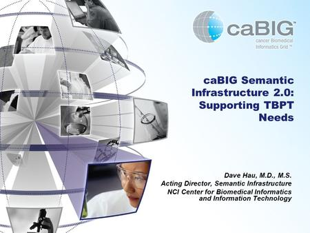 CaBIG Semantic Infrastructure 2.0: Supporting TBPT Needs Dave Hau, M.D., M.S. Acting Director, Semantic Infrastructure NCI Center for Biomedical Informatics.