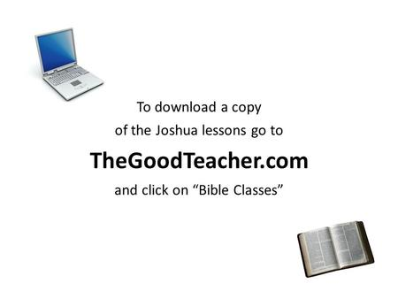 "To download a copy of the Joshua lessons go to TheGoodTeacher.com and click on ""Bible Classes"""