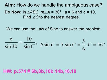 Aim: How do we handle the ambiguous case? Do Now: In ∆ABC, m  A = 30°, a = 6 and c = 10. Find  C to the nearest degree. We can use the Law of Sine to.