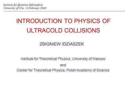 INTRODUCTION TO PHYSICS OF ULTRACOLD COLLISIONS ZBIGNIEW IDZIASZEK Institute for Quantum Information, University of Ulm, 14 February 2008 Institute for.
