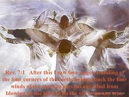 Rev. 7:1 After this I saw four angels standing at the four corners of the earth, holding back the four winds of the earth to prevent any wind from blowing.