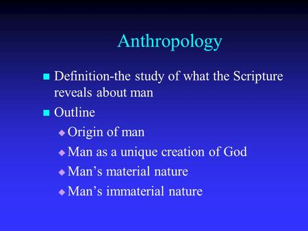 Anthropology Definition-the study of what the Scripture reveals about man Outline   Origin of man   Man as a unique creation of God   Man's material.
