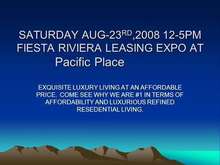 SATURDAY AUG-23RD,2008 12-5PM FIESTA RIVIERA LEASING EXPO AT Pacific Place EXQUISITE LUXURY LIVING AT AN AFFORDABLE PRICE. COME SEE WHY WE ARE #1 IN TERMS.