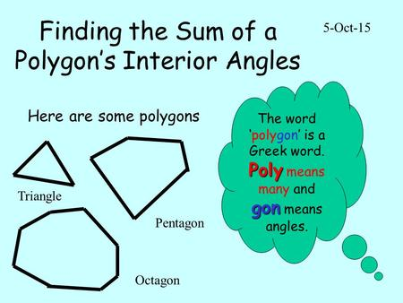 Finding the Sum of a Polygon's Interior Angles 5-Oct-15 Here are some polygons The word 'polygon' is a Greek word. Poly gon Poly means many and gon means.