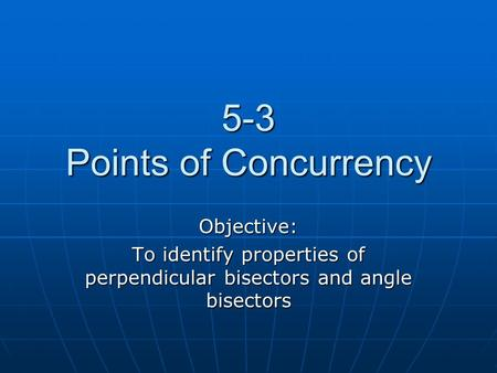 5-3 Points of Concurrency Objective: To identify properties of perpendicular bisectors and angle bisectors.