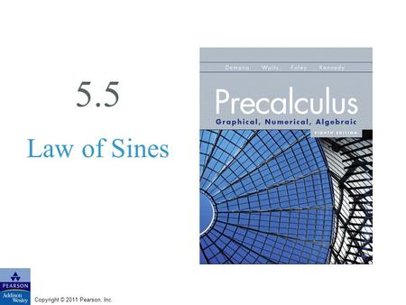 Copyright © 2011 Pearson, Inc. 5.5 Law of Sines. Copyright © 2011 Pearson, Inc. Slide 5.5 - 2 What you'll learn about Deriving the Law of Sines Solving.