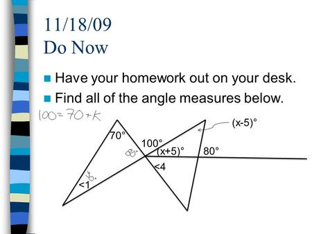 11/18/09 Do Now Have your homework out on your desk. Find all of the angle measures below. <1 100° 80°(x+5)° 70° (x-5)° <4.