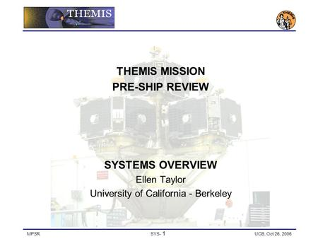 MPSRSYS- 1 UCB, Oct 26, 2006 THEMIS MISSION PRE-SHIP REVIEW SYSTEMS OVERVIEW Ellen Taylor University of California - Berkeley.