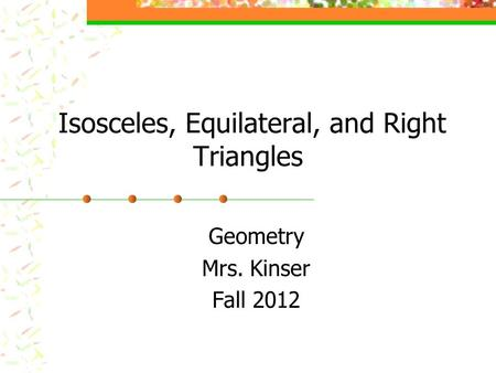 Isosceles, Equilateral, and Right Triangles Geometry Mrs. Kinser Fall 2012.