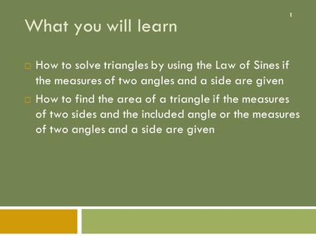 1 What you will learn  How to solve triangles by using the Law of Sines if the measures of two angles and a side are given  How to find the area of a.
