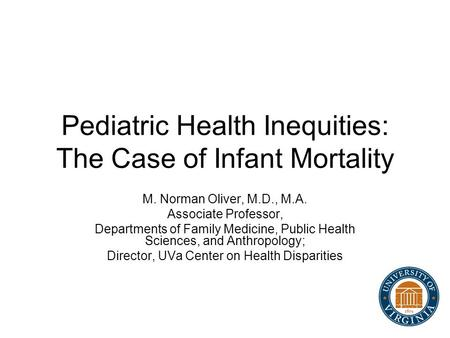 Pediatric Health Inequities: The Case of Infant Mortality M. Norman Oliver, M.D., M.A. Associate Professor, Departments of Family Medicine, Public Health.