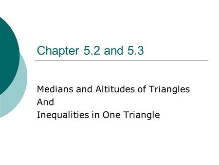 Chapter 5.2 and 5.3 Medians and Altitudes of Triangles And Inequalities in One Triangle.