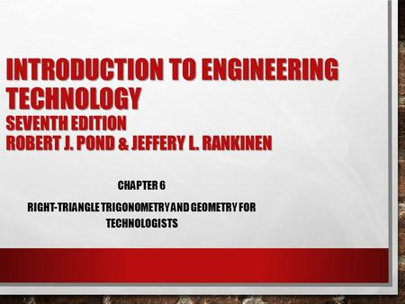 INTRODUCTION TO ENGINEERING TECHNOLOGY SEVENTH EDITION ROBERT J. POND & JEFFERY L. RANKINEN CHAPTER 6 RIGHT-TRIANGLE TRIGONOMETRY AND GEOMETRY FOR TECHNOLOGISTS.
