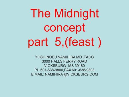 The Midnight concept part 5,(feast ) YOSHINOBU NAMIHIRA MD,FACG 3000 HALLS FERRY ROAD VICKSBURG, MS 39180 PH 601-638-9800,FAX 601-638-9808 E MAIL: NAMIHIRA.