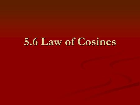 5.6 Law of Cosines. I. Law of Cosines In any triangle with opposite sides a, b, and c: The Law of Cosines is used to solve any triangle where you are.