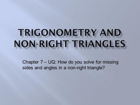 Chapter 7 – UQ: How do you solve for missing sides and angles in a non-right triangle?