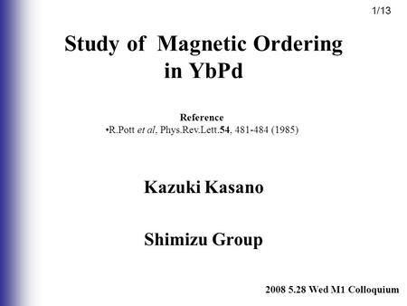 Kazuki Kasano Shimizu Group 2008 5.28 Wed M1 Colloquium Study of Magnetic Ordering in YbPd Reference R.Pott et al, Phys.Rev.Lett.54, 481-484 (1985) 1/13.