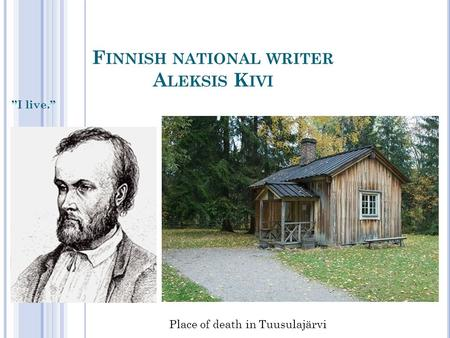 "F INNISH NATIONAL WRITER A LEKSIS K IVI ""I live."" Place of death in Tuusulajärvi."
