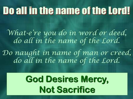 What-e're you do in word or deed, do all in the name of the Lord. Do naught in name of man or creed, do all in the name of the Lord. God Desires Mercy,