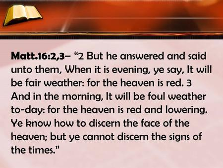 "Matt.16:2,3 – ""2 But he answered and said unto them, When it is evening, ye say, It will be fair weather: for the heaven is red. 3 And in the morning,"