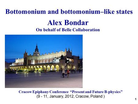 "1 Bottomonium and bottomonium–like states Alex Bondar On behalf of Belle Collaboration Cracow Epiphany Conference ""Present and Future B-physics"" (9 - 11,"