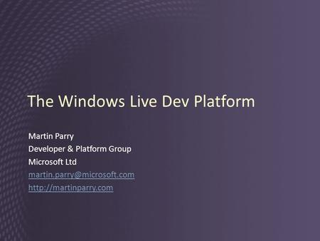 The Windows Live Dev Platform Martin Parry Developer & Platform Group Microsoft Ltd