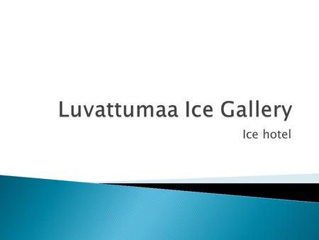 Ice hotel.  Luvattumaa Ice Gallery is an ice castle where you can find the ice hotel, ice bar, ice gallery and the snow chapel. Ice hotel offers a wide.