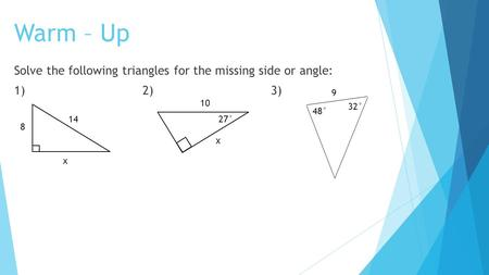 Warm – Up Solve the following triangles for the missing side or angle: 1)2)3) 14 8 x 10 x 27° 32° 48° 9.