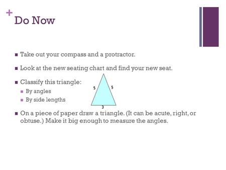 + Do Now Take out your compass and a protractor. Look at the new seating chart and find your new seat. Classify this triangle: By angles By side lengths.