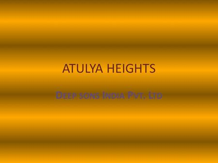 ATULYA HEIGHTS D EEP SONS I NDIA P VT. L TD. ABOUT US Deep sons India Pvt. Ltd., a reputed real estate company, founded by Dr. Ved Prakash Aggarwal and.