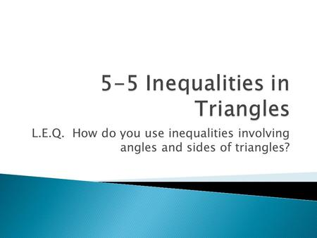 L.E.Q. How do you use inequalities involving angles and sides of triangles?