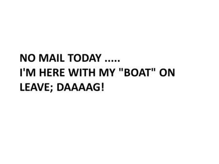 NO MAIL TODAY..... I'M HERE WITH MY BOAT ON LEAVE; DAAAAG!